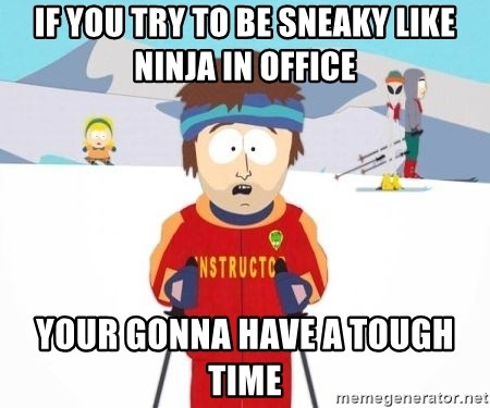If You Try To Be Sneaky Like Ninja In Office Your Gonna Have A Tough