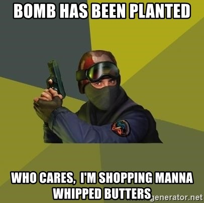 Counter Strike - Bomb has been planted who cares,  i'm shopping manna whipped butters
