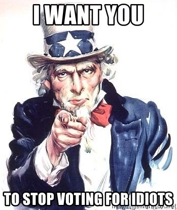 Uncle Sam - i want you  to stop voting for idiots