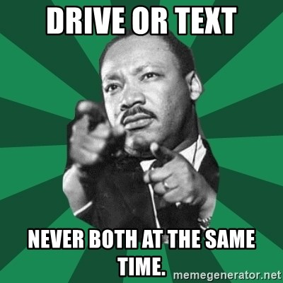 Martin Luther King jr.  - drive or text never both at the same time.