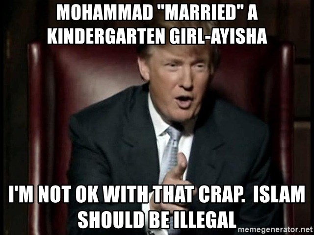 """Donald Trump - mohammad """"married"""" a kindergarten girl-ayisha i'm not ok with that crap.  islam should be illegal"""