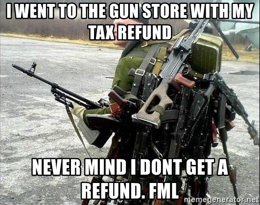 I Went To The Gun Store With My Tax Refund Never Mind I Dont Get A
