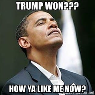 Pretentious Obama - trump won??? how ya like me now?