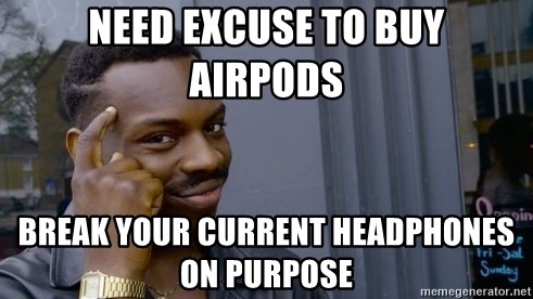 Need Excuse To Buy Airpods Break Your Current Headphones On Purpose