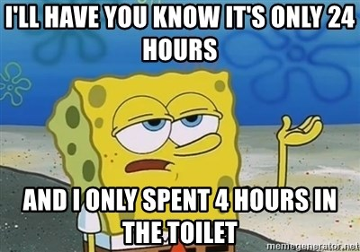 I'll have you know - I'll have You know it's only 24 hours And i oNly spent 4 hours in the toilet