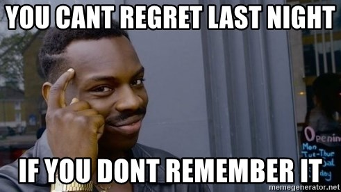 Thinking black guy - You cant regret last night If you dont remember it