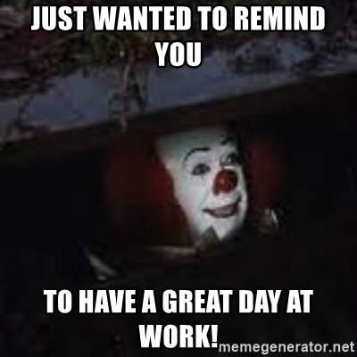 Just Wanted To Remind You To Have A Great Day At Work Pennywise