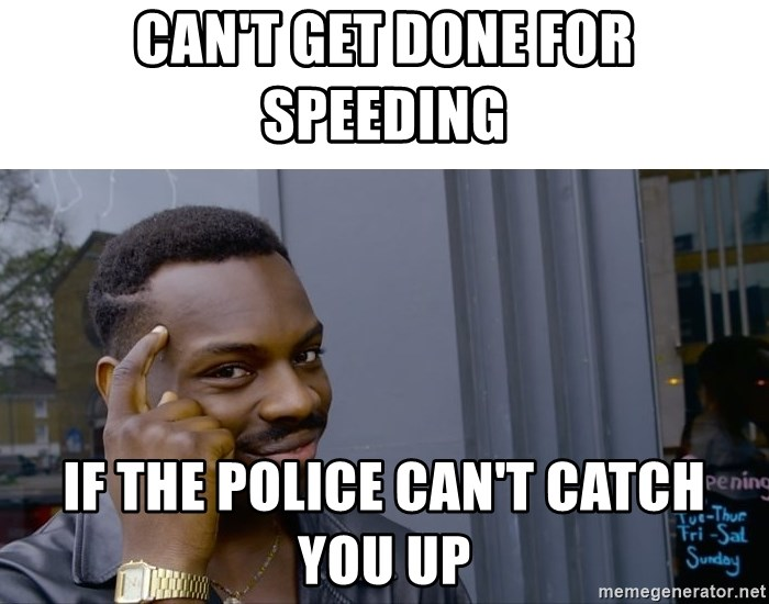 Cant Get Done For Speeding If The Police Cant Catch You Up