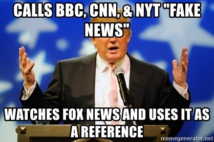 """Trump Logic - Calls BBC, CNN, & NYT """"fake news"""" Watches Fox news and uses it as a reference"""