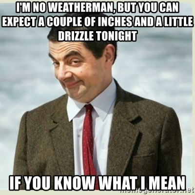 MR bean - i'm no weatherman, but you can expect a couple of inches and a little drizzle tonight if you know what i mean