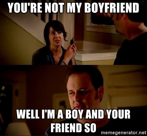 jake from state farm meme - you're not my boyfriend well i'm a boy and your friend so