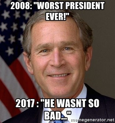 "George Bush - 2008: ""worst president ever!"" 2017 : ""he wasnt so bad..."""