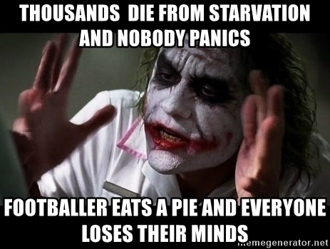 joker mind loss - Thousands  die from starvation and nobody Panics Footballer eats a pie and everyone loses their minds