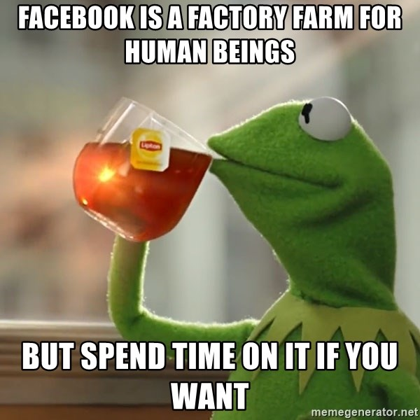 Kermit The Frog Drinking Tea - facebook is a factory farm for human beings but spend time on it if you want