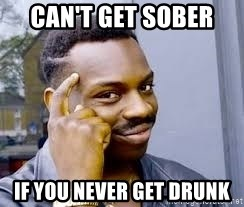 Cant Get Sober If You Never Get Drunk Black Guy Thinking Meme