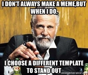 The Most Interesting Man In The World - i don't always make a meme,but when i do, i choose a different template to stand out