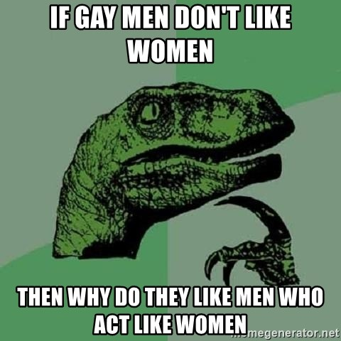 Philosoraptor - if gay men don't like women then why do they like men who act like women