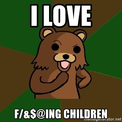 Pedobear - I love F/&$@ing children
