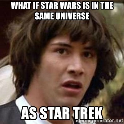 Conspiracy Keanu - What if star waRs is in the same universe As star trek