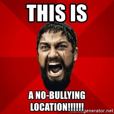 THIS IS SPARTAAA!!11!1 - this is a no-bullying location!!!!!!