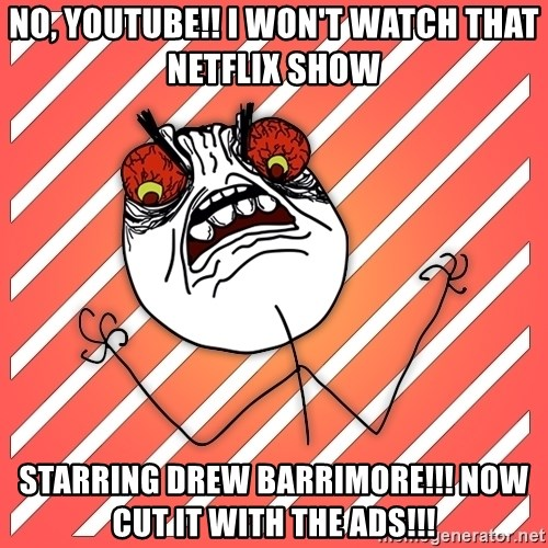 iHate - no, youtube!! i won't watch that netflix show starring drew barrimore!!! now cut it with the ads!!!