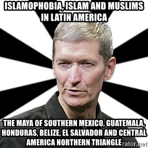 Tim Cook Time - Islamophobia, Islam and Muslims in Latin America The Maya of Southern Mexico, Guatemala, Honduras, Belize, El Salvador and Central America Northern Triangle