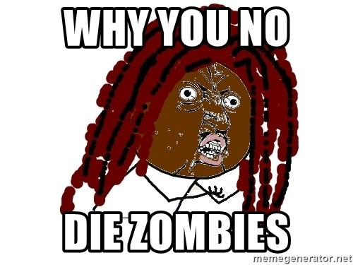 Y U No - Why you no  Die zombies
