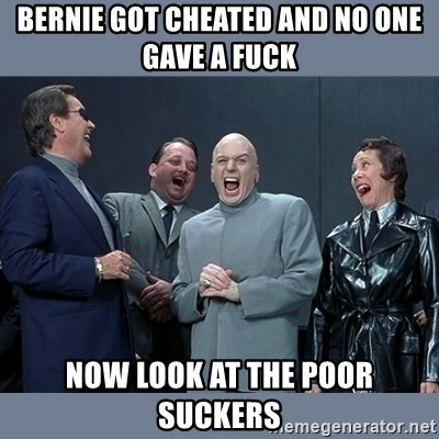 Dr. Evil and His Minions - bernie got cheated and no one gave a fuck now look at the poor suckers