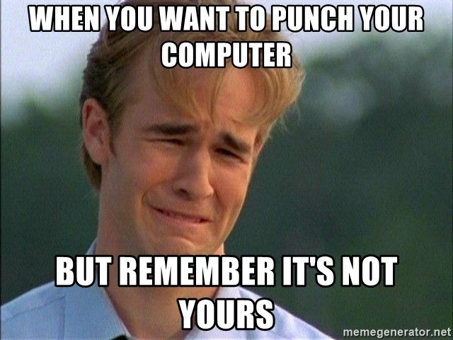 when you want to punch your computer but remember it s not yours