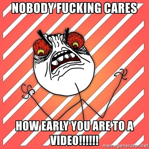 iHate - nobody fucking cares how early you are to a video!!!!!!