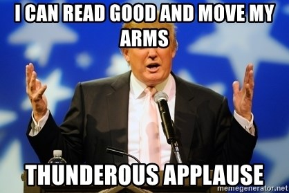 Trump Logic - i can read good and move my arms thunderous applause