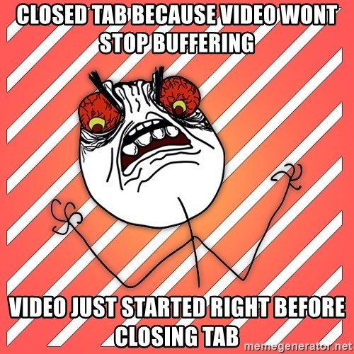 iHate - closed tab because video wont stop buffering video just started right before closing tab