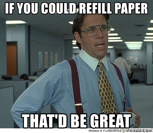 Yeah If You Could Just - if you could refill paper that'd be great