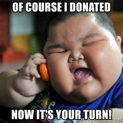 fat chinese kid - of course i donated now it's your turn!