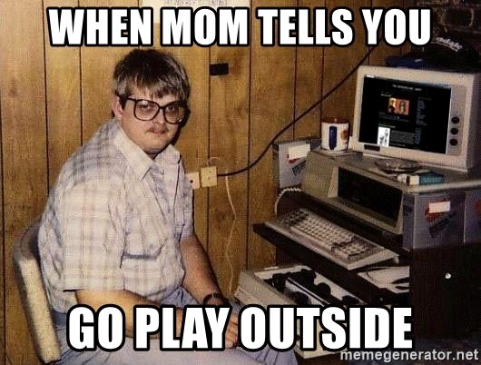 Nerd - When mom tells you Go play outside