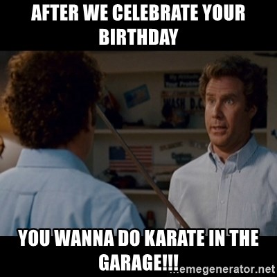 Step Brothers Best friends - After we celebrate your birthday you wanna do karate in the garage!!!