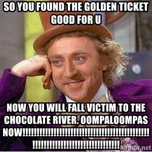 Willy Wonka - so you found the golden ticket good for u now you will fall victim to the chocolate river. OOMPALOOMPAS NOW!!!!!!!!!!!!!!!!!!!!!!!!!!!!!!!!!!!!!!!!!!!!!!!!!!!!!!!!!!!!!!!!!!!!!!!!!!!!