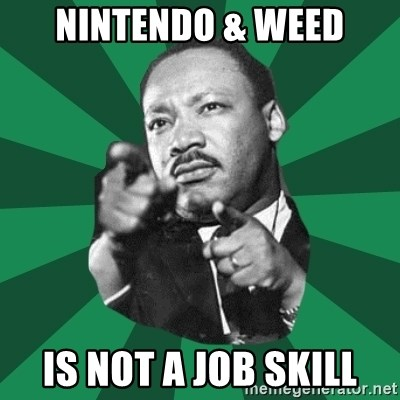 Martin Luther King jr.  - nintendo & weed is not a job skill