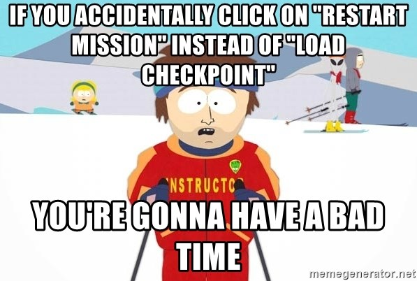 """You're gonna have a bad time - if you accidentally click on """"restart mission"""" instead of """"Load Checkpoint"""" You're gonna have a bad time"""