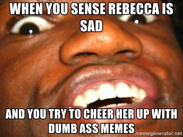 When You Sense Rebecca Is Sad And You Try To Cheer Her Up With Dumb