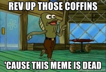 Rev Up Those Fryers - Rev up those coffins 'cause this meme is dead