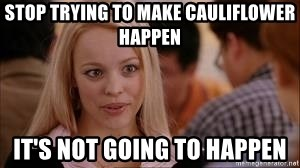 Stop trying making it happen - Stop trying to make cauliflower happen It's not going to happen