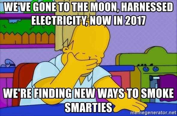 Disappointed Homer Simpson - We've Gone to the moon, harnessed electricity, now in 2017 We're findinG new ways to smoke smarties