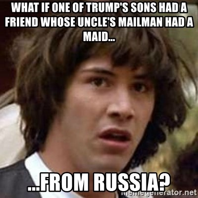 Conspiracy Keanu - what if one of trump's sons had a friend whose uncle's mailman had a maid...  ...from russia?