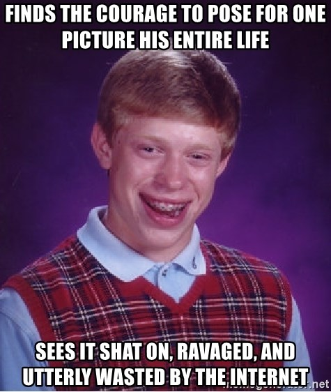 Bad Luck Brian - finds the courage to pose for one picture his entire life sees it shat on, ravaged, and utterly wasted by the internet