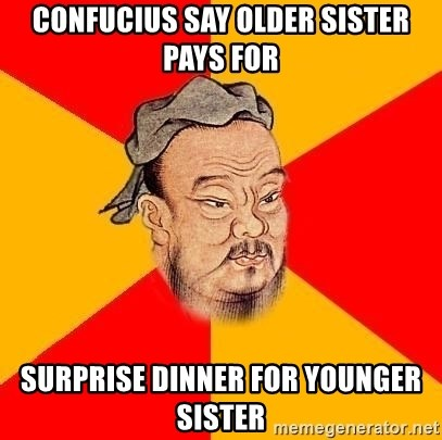 Chinese Proverb - Confucius say older sister pays for Surprise dinner for younger sister
