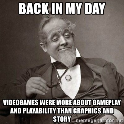 1889 [10] guy - back in my day videogames were more about gameplay and playability than graphics and story