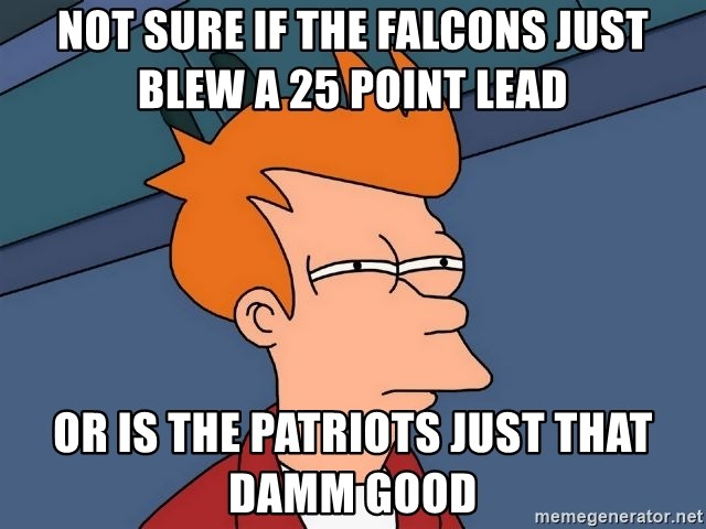 Futurama Fry - not sure if the falcons just blew a 25 point lead or is the patriots just that damm good
