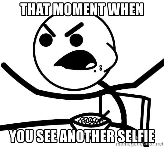 Cereal Guy Angry - that moment when you see another selfie