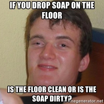 Stoner Stanley - If you drop soap on the floor is the floor clean or is the soap dirty?